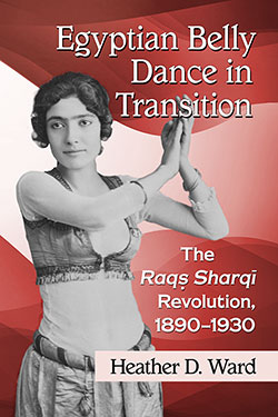 Egyptian Belly Dance in Transition: The Raqṣ Sharqī Revolution, 1890–1930