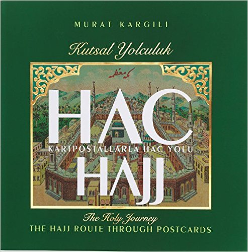 Hajj the Holy Journey: The Hajj Route through Postcards/Kutsal Yolculuk Hac: Kartpostallarla Hac Yolu
